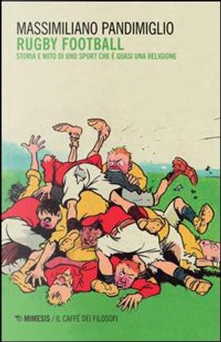 Rugby football. Storia e mito di uno sport che è quasi una religione by Massimiliano Pandimiglio