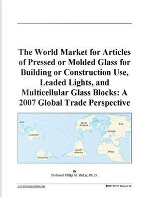 The World Market for Articles of Pressed or Molded Glass for Building or Construction Use, Leaded Lights, and Multicellular Glass Blocks by Philip M. Parker
