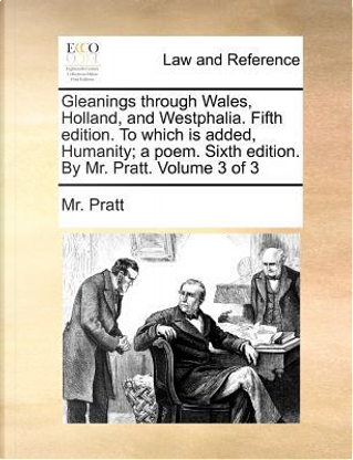 Gleanings Through Wales, Holland, and Westphalia. Fifth Edition. to Which Is Added, Humanity; A Poem. Sixth Edition. by Mr. Pratt. Volume 3 of 3 by Mr Pratt