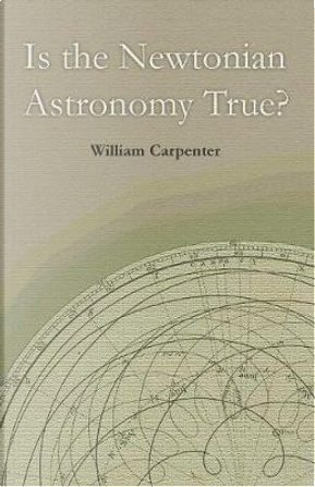Is the Newtonian Astronomy True? by William Carpenter