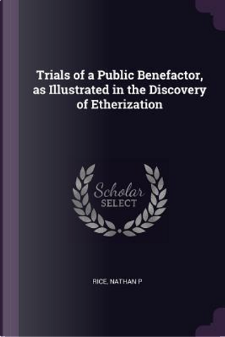 Trials of a Public Benefactor, as Illustrated in the Discovery of Etherization by Nathan P. Rice