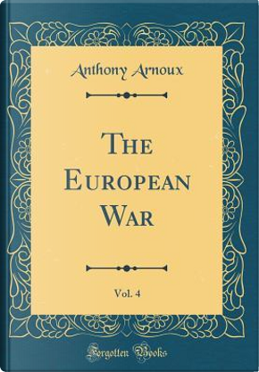 The European War, Vol. 4 (Classic Reprint) by Anthony Arnoux