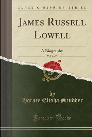 James Russell Lowell, Vol. 1 of 2 by Horace Elisha Scudder