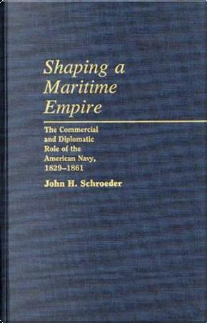 Shaping a Maritime Empire by JOHN H. SCHROEDER