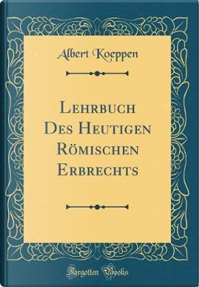 Lehrbuch Des Heutigen Römischen Erbrechts (Classic Reprint) by Albert Koeppen