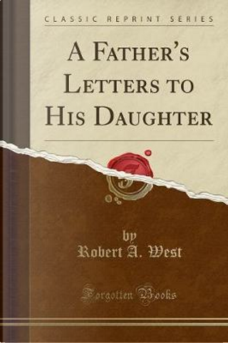 A Father's Letters to His Daughter (Classic Reprint) by Robert A. West