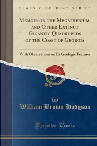 Memoir on the Megatherium, and Other Extinct Gigantic Quadrupeds of the Coast of Georgia by William Brown Hodgson