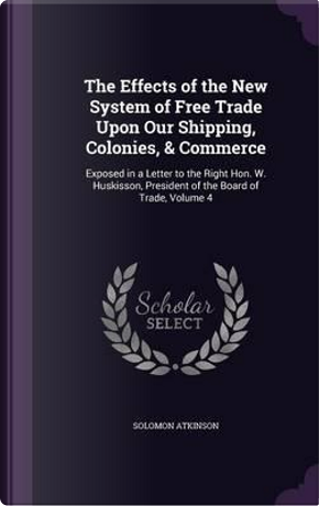 The Effects of the New System of Free Trade Upon Our Shipping, Colonies, Commerce by Solomon Atkinson