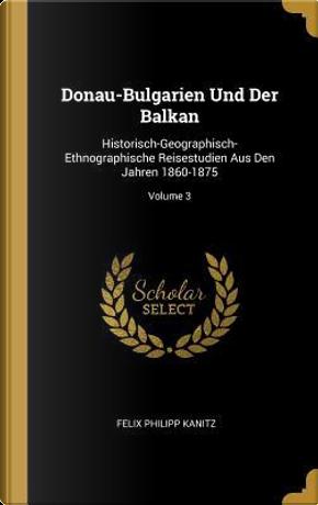 Donau-Bulgarien Und Der Balkan by Felix Philipp Kanitz