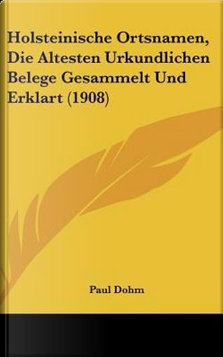 Holsteinische Ortsnamen, Die Altesten Urkundlichen Belege Gesammelt Und Erklart (1908) by Paul Dohm