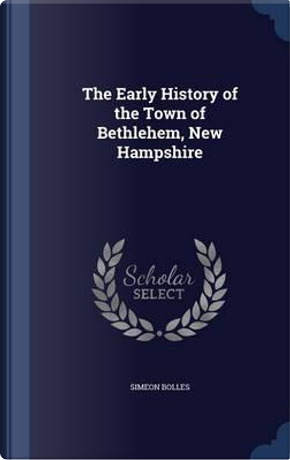 The Early History of the Town of Bethlehem, New Hampshire by Simeon Bolles