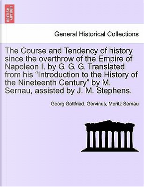 The Course and Tendency of history since the overthrow of the Empire of Napoleon I. by G. G. G. Translated from his Introduction to the History of ... by M. Sernau, assisted by J. M. Stephens. by Georg Gottfried. Gervinus