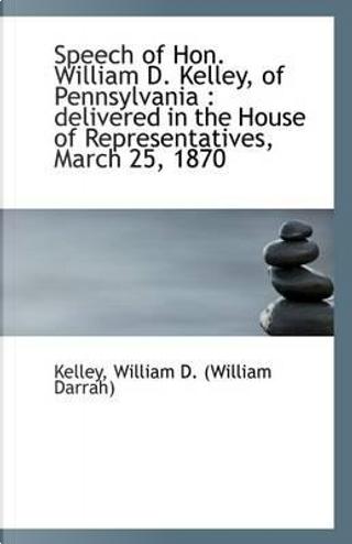 Speech of Hon. William D. Kelley, of Pennsylvania by Kelley William D. (William Darrah)