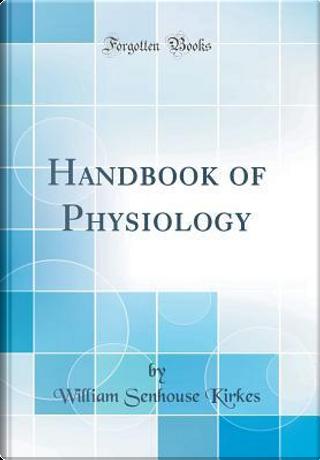 Handbook of Physiology (Classic Reprint) by William Senhouse Kirkes