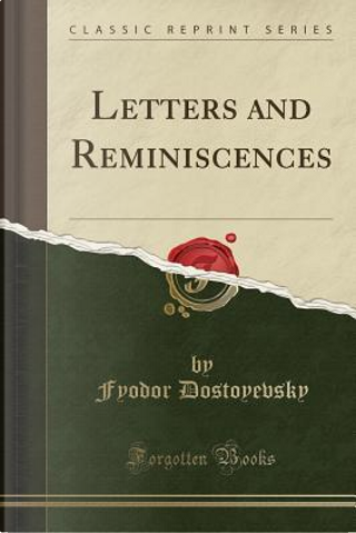 Letters and Reminiscences (Classic Reprint) by Fyodor Dostoyevsky