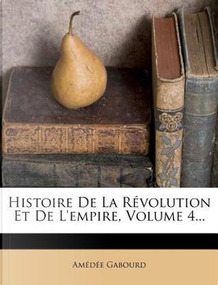 Histoire de La Revolution Et de L'Empire, Volume 4... by Amedee Gabourd