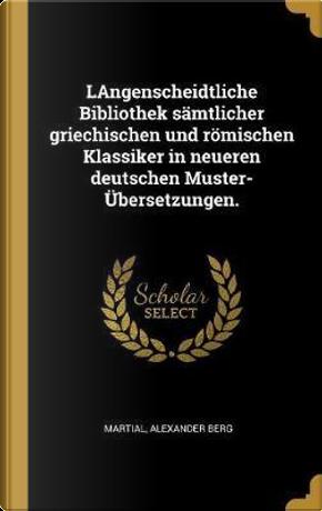 Langenscheidtliche Bibliothek Sämtlicher Griechischen Und Römischen Klassiker in Neueren Deutschen Muster- Übersetzungen. by Martial