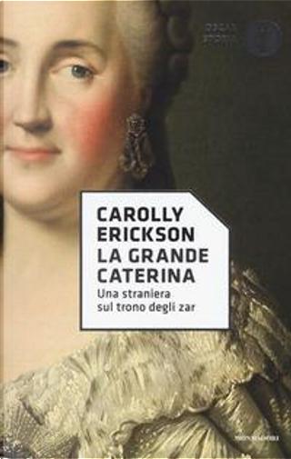 La grande Caterina. Una straniera sul trono degli zar by Carolly Erickson