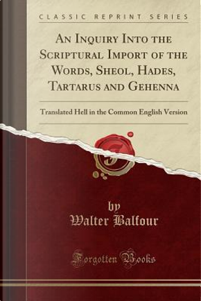 An Inquiry Into the Scriptural Import of the Words, Sheol, Hades, Tartarus and Gehenna by Walter Balfour