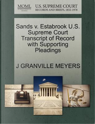 Sands V. Estabrook U.S. Supreme Court Transcript of Record with Supporting Pleadings by J. Granville Meyers