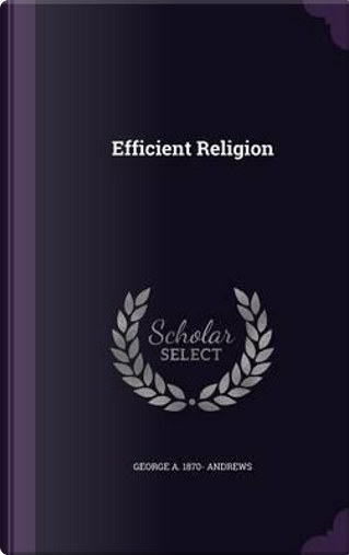 Efficient Religion by George A 1870- Andrews