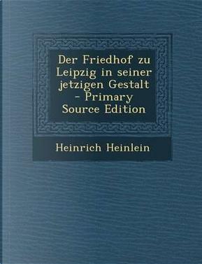 Der Friedhof Zu Leipzig in Seiner Jetzigen Gestalt - Primary Source Edition by Heinrich Heinlein