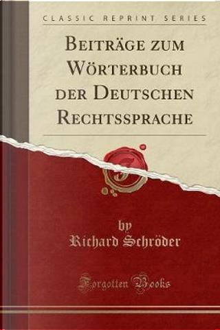 Beiträge zum Wörterbuch der Deutschen Rechtssprache (Classic Reprint) by Richard Schröder
