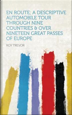 En Route; a Descriptive Automobile Tour Through Nine Countries & Over Nineteen Great Passes of Europe by Roy Trevor