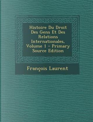 Histoire Du Droit Des Gens Et Des Relations Internationales, Volume 1 by Francois Laurent