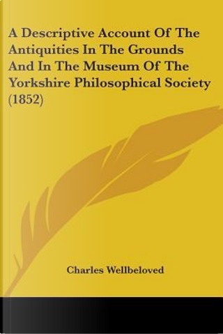 A Descriptive Account of the Antiquities in the Grounds and in the Museum of the Yorkshire Philosophical Society by Charles Wellbeloved