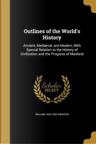 OUTLINES OF THE WORLDS HIST by William 1833-1892 Swinton