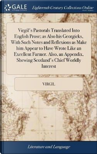 Virgil's Pastorals Translated Into English Prose; As Also His Georgicks, with Such Notes and Reflexions as Make Him Appear to Have Wrote Like an ... Shewing Scotland's Chief Worldly Interest by Virgil