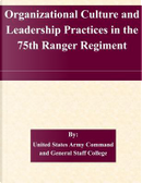 Organizational Culture and Leadership Practices in the 75th Ranger Regiment by United States Army Command and General Staff College