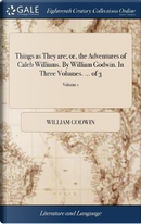 Things as They Are; Or, the Adventures of Caleb Williams. by William Godwin. in Three Volumes. ... of 3; Volume 1 by William Godwin