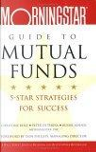 The Morningstar Guide to Mutual Funds by Christine Benz, Don Phillips, Peter Di Teresa, Russel Kinnel
