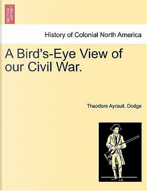 A Bird's-Eye View of our Civil War. by Theodore Ayrault. Dodge