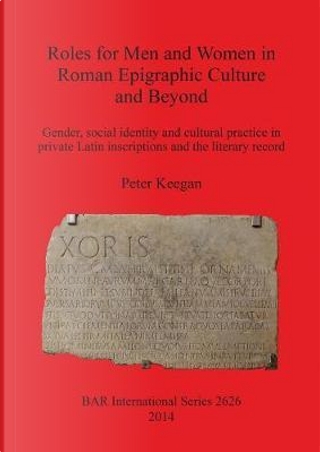 Roles for Men and Women in Roman Epigraphic Culture and Beyond by Peter Keegan