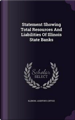 Statement Showing Total Resources and Liabilities of Illinois State Banks by Illinois Auditor's Office