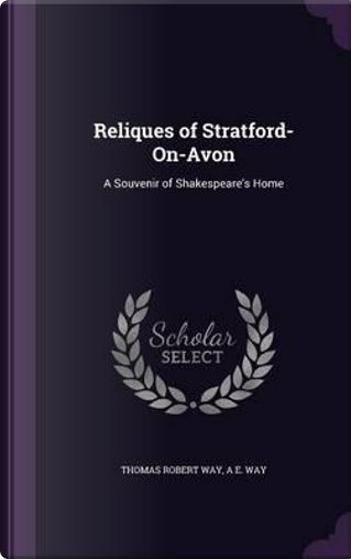 Reliques of Stratford-On-Avon by Thomas Robert Way