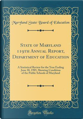 State of Maryland 119th Annual Report, Department of Education by Maryland State Board Of Education