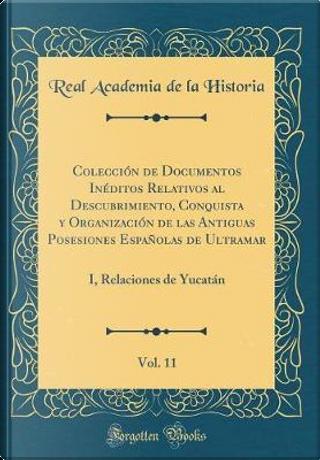 Colección de Documentos Inéditos Relativos al Descubrimiento, Conquista y Organización de las Antiguas Posesiones Españolas de Ultramar, Vol. 11 by Real Academia De La Historia