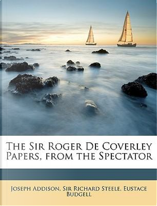 The Sir Roger de Coverley Papers, from the Spectator by Joseph Addison