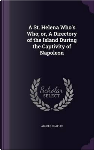 A St. Helena Who's Who; Or, a Directory of the Island During the Captivity of Napoleon by Arnold Chaplin