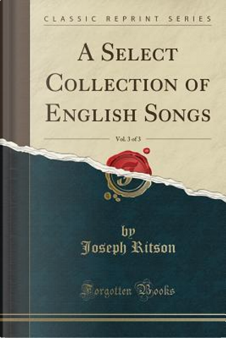 A Select Collection of English Songs, Vol. 3 of 3 (Classic Reprint) by Joseph Ritson