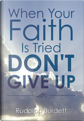 When Your Faith Is Tried Don't Give Up by Rudolph Burdett