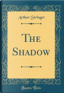 The Shadow (Classic Reprint) by Arthur Stringer