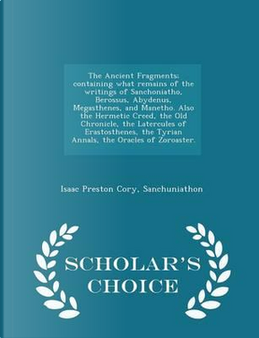 The Ancient Fragments; Containing What Remains of the Writings of Sanchoniatho, Berossus, Abydenus, Megasthenes, and Manetho. Also the Hermetic Creed, ... Annals, the Oracles of Zoroaster. - Scholar's by Isaac Preston Cory