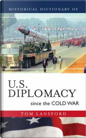 Historical Dictionary of U.S. Diplomacy Since the Cold War by Tom Lansford
