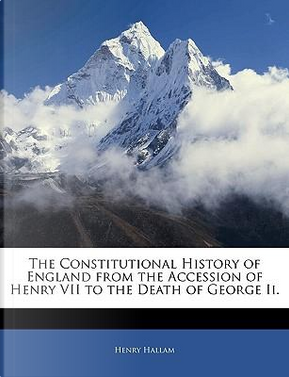 The Constitutional History of England from the Accession of Henry VII to the Death of George II by Henry Hallam