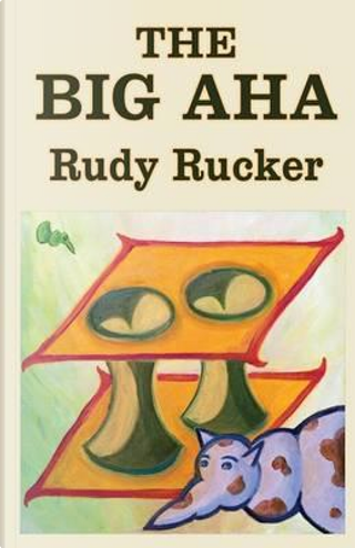 The Big Aha by Rudy Rucker